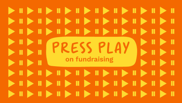 Press play on fundraising
